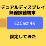 【設定してみた】ディスプレイ無線接続端末『EZCast4K』