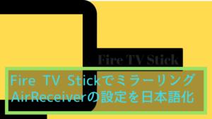 Fire TV Stickのミラーリング手順とAirReceiver設定を日本語化!