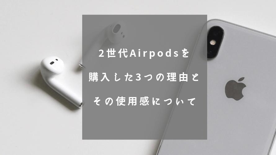 2世代Airpodsを購入した3つの理由とその使用感について