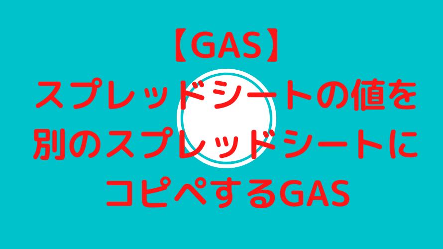 【GAS】スプレッドシートの値を別のスプレッドシートにコピペするGAS