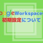 【GoogleWorkspace】初期設定の手順 その1