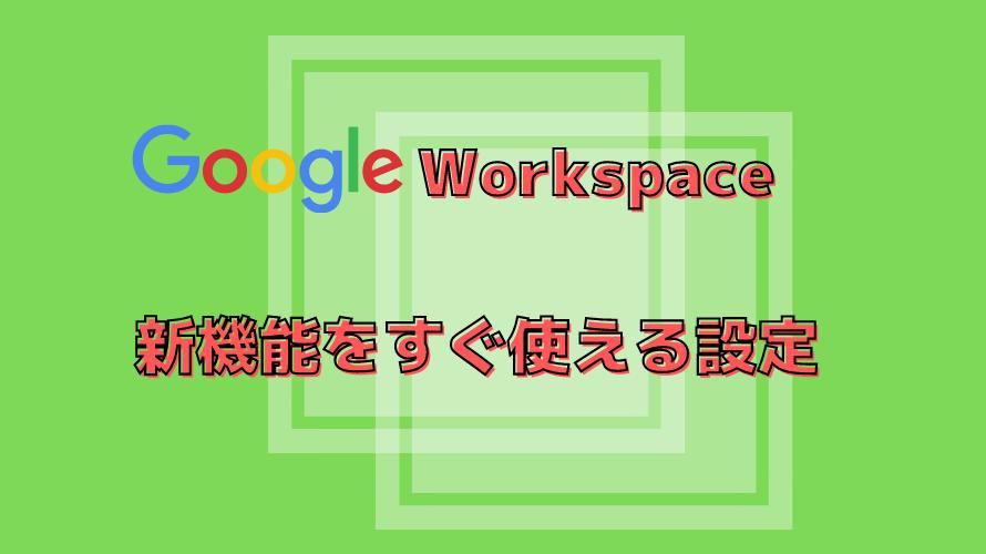 【GoogleWorkspace】新機能をすぐ使える設定