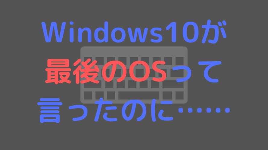 Windows10が最後のOSって言ったのに……